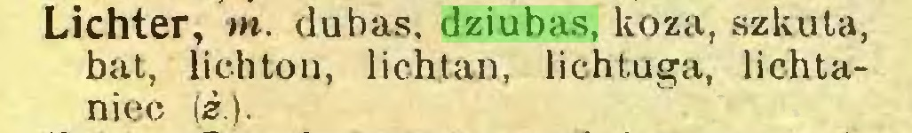 (...) Lichter, m. duhas, dziubas, koza, szkuta, bat, lichton, lichtan, lichtuga, lichtaniec (z.)...