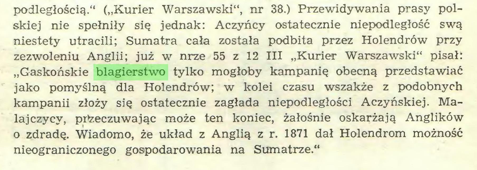 """(...) podległością."""" (""""Kurier Warszawski"""", nr 38.) Przewidywania prasy polskiej nie spełniły się jednak: Aczyńcy ostatecznie niepodległość swą niestety utracili; Sumatra cała została podbita przez Holendrów przy zezwoleniu Anglii; już w nrze 55 z 12 III """"Kurier Warszawski"""" pisał: """"Gaskońskie blagierstwo tylko mogłoby kampanię obecną przedstawiać jako pomyślną dla Holendrów; w kolei czasu wszakże z podobnych kampanii złoży się ostatecznie zagłada niepodległości Aczyńskiej. Malajczycy, przeczuwając może ten koniec, żałośnie oskarżają Anglików o zdradę. Wiadomo, że układ z Anglią z r. 1871 dał Holendrom możność nieograniczonego gospodarowania na Sumatrze.""""..."""