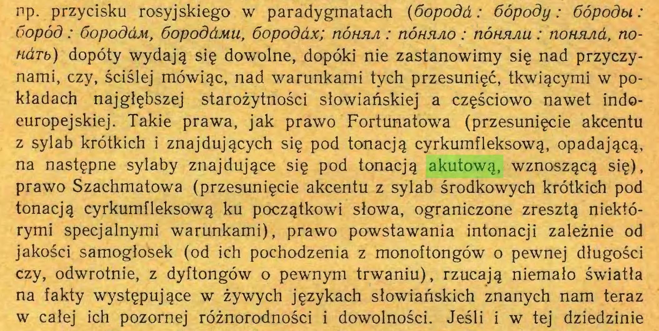 (...) np. przycisku rosyjskiego w paradygmatach (óopodd: óópody: óópodbi : óopód: óopodćiM, óopoddMu, 6opodax; nótwA : tiohrao: nÓHRAU : nonsuid, nondTb) dopóty wydają się dowolne, dopóki nie zastanowimy się nad przyczynami, czy, ściślej mówiąc, nad warunkami tych przesunięć, tkwiącymi w pokładach najgłębszej starożytności słowiańskiej a częściowo nawet indoeuropejskiej. Takie prawa, jak prawo Fortunatowa (przesunięcie akcentu z sylab krótkich i znajdujących się pod tonacją cyrkumfleksową, opadającą, na następne sylaby znajdujące się pod tonacją akutową, wznoszącą się), prawo Szachmatowa (przesunięcie akcentu z sylab środkowych krótkich pod tonacją cyrkumfleksową ku początkowi słowa, ograniczone zresztą niektórymi specjalnymi warunkami), prawo powstawania intonacji zależnie od jakości samogłosek (od ich pochodzenia z monoftongów o pewnej długości czy, odwrotnie, z dyftongów o pewnym trwaniu), rzucają niemało światła na fakty występujące w żywych językach słowiańskich znanych nam teraz w całej ich pozornej różnorodności i dowolności. Jeśli i w tej dziedzinie...