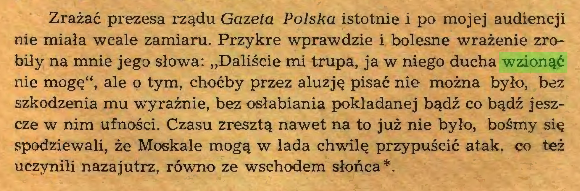 """(...) Zrażać prezesa rządu Gazeta Polska istotnie i po mojej audiencji nie miała wcale zamiaru. Przykre wprawdzie i bolesne wrażenie zrobiły na mnie jego słowa: """"Daliście mi trupa, ja w niego ducha wzionąć nie mogę"""", ale o tym, choćby przez aluzję pisać nie można było, bez szkodzenia mu wyraźnie, bez osłabiania pokładanej bądź co bądź jeszcze w nim ufności. Czasu zresztą nawet na to już nie było, bośmy się spodziewali, że Moskale mogą w lada chwilę przypuścić atak. co też uczynili nazajutrz, równo ze wschodem słońca*..."""