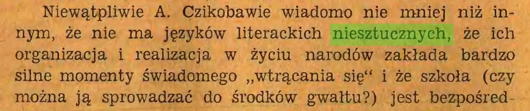 """(...) Niewątpliwie A. Czikobawie wiadomo nie mniej niż innym, że nie ma języków literackich niesztucznych, że ich organizacja i realizacja w życiu narodów zakłada bardzo silne momenty świadomego """"wtrącania się"""" i że szkoła (czy można ją sprowadzać do środków gwałtu?) jest bezpośred..."""