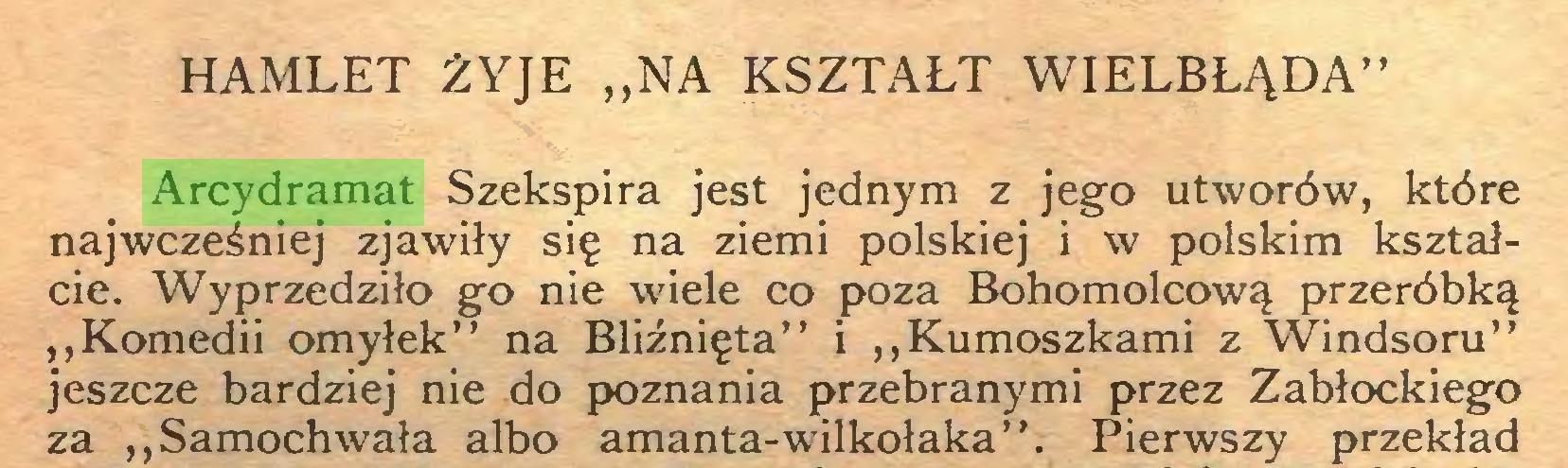 """(...) HAMLET ŻYJE """"NA KSZTAŁT WIELBŁĄDA"""" Arcydramat Szekspira jest jednym z jego utworów, które najwcześniej zjawiły się na ziemi polskiej i w polskim kształcie. Wyprzedziło go nie wiele co poza Bohomolcową przeróbką """"Komedii omyłek"""" na Bliźnięta"""" i """"Kumoszkami z Windsoru"""" jeszcze bardziej nie do poznania przebranymi przez Zabłockiego za """"Samochwała albo amanta-wilkołaka"""". Pierwszy przekład..."""