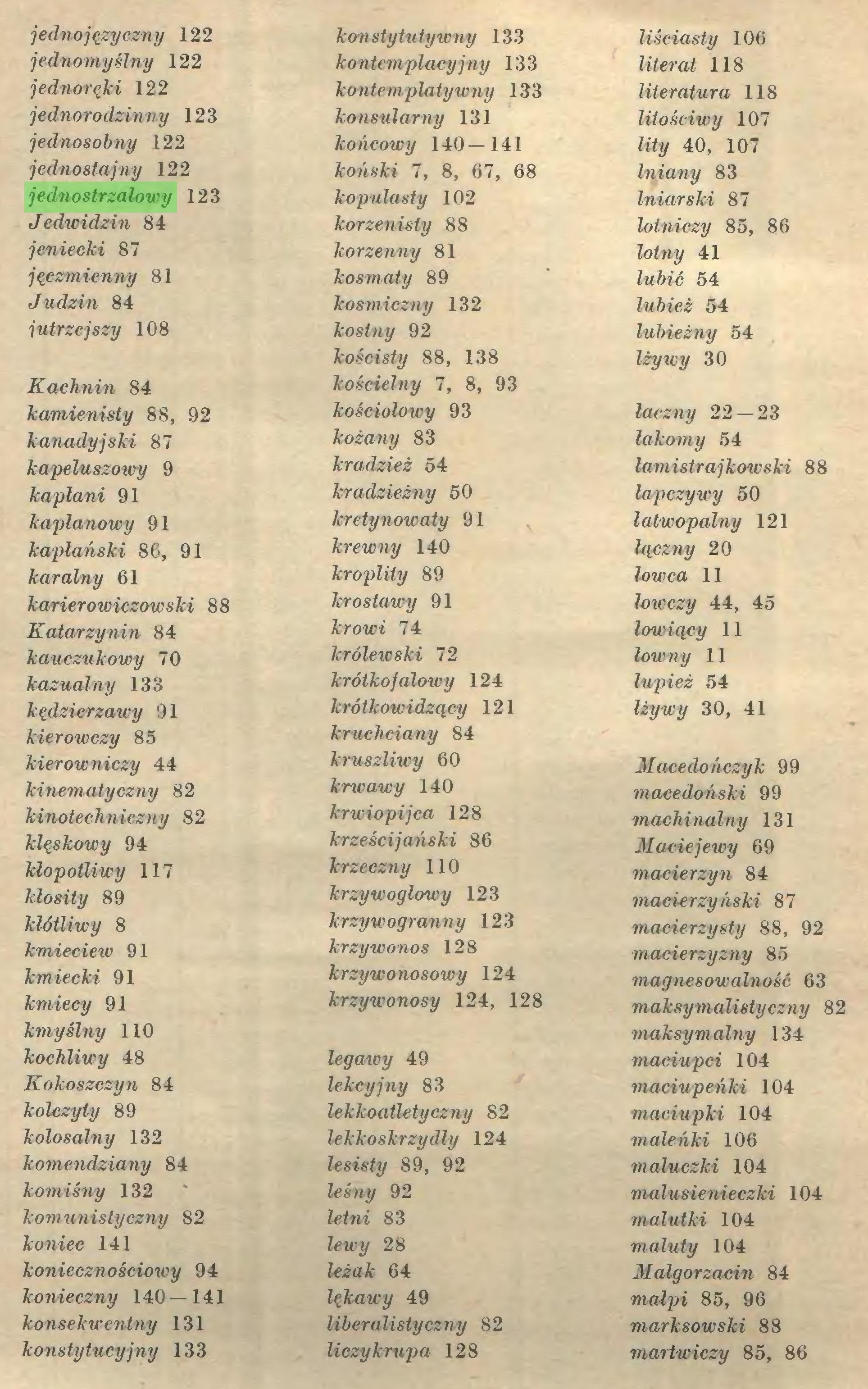 (...) jedno języczny 122 jednomyślny 122 jednoręki 122 jednorodzinny 123 jednosobny 122 jednostajny 122 jednostrzałowy 123 Jedwidzin 84 jeniecki 87 jęczmienny 81 Judzin 84 jutrzejszy 108 Kachnin 84 kamienisty 88, 92 kanadyjski 87 kapeluszowy 9 kapłani 91 kaplanowy 91 kapłański 86, 91 karalny 61 karierowiczówski 88 Katarzynin 84 kauczukowy 70 kazualny 133 kędzierzawy 91 kier owczy 85 kierowniczy 44 kinematyczny 82 kinotechniczny 82 klęskowy 94 kłopotliwy 117 kłosity 89 kłótliwy 8 kmieciew 91 kmiecki 91 kmiecy 91 kmyślny 110 kochliwy 48 Kokoszczyn 84 kolczyty 89 kolosalny 132 komendziany 84 komiśny 132 komunistyczny 82 koniec 141 koniecznościowy 94 konieczny 140 — 141 konsekwentny 131 konstytucyjny 133 konstytutywny 133 kontemplacyjny 133 kontemplatywny 133 konsularny 131 końcowy 140—141 koński 7, 8, 67, 68 kopulasty 102 korzenisty 88 korzenny 81 kosmaty 89 kosmiczny 132 kostny 92 kościsty 88, 138 kościelny 7, 8, 93 kościolowy 93 kożany 83 kradzież 54 kradzieżny 50 kretynowaty 91 krewny 140 kroplity 89 krostawy 91 krowi 74 królewski 72 krótkofalowy 124 krótkowidzący 121 kruchciany 84 kruszliwy 60 krwawy 140 krwiopijca 128 krześcijański 86 krzeczny 110 krzywogłowy 123 krzyw ogranny 123 krzywonos 128 krzywonosowy 124 krzywonosy 124, 128 legawy 49 lekcyjny 83 lekkoatletyczny 82 lekkoskrzydły 124 lesisty 89, 92 leśny 92 letni 83 lewy 28 leżak 64 lękawy 49 liberalistyczny 82 liczy krupa 128 liściasty 106 literat 118 literatura 118 litościwy 107 lity 40, 107 lniany 83 Iniarski 87 lotniczy 85, 86 lotny 41 lubić 54 lubież 54 lubieżny 54 lży wy 30 łączny 22 — 23 łakomy 54 łamistrajkowski 88 łapczywy 50 łatwopalny 121 łączny 20 łowca 11 łowczy 44, 45 łowiący 11 łowny 11 łupież 54 łżywy 30, 41 Macedończyk 99 macedoński 99 machinalny 131 Maciejewy 69 macierzyn 84 macierzyński 87 macierzysty 88, 92 macierzyzny 85 magnesowalność 63 maksymalistyczny 82 maksymalny 134 maciupci 104 maciupeńki 104 maciupki 104 maleńki 106 maluczki 104 malusienieczki 104 malutki 104 maluty 104 Małgorzac