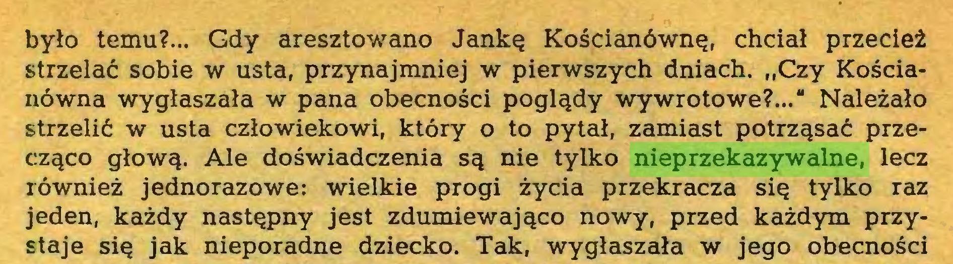 """(...) było temu?... Gdy aresztowano Jankę Kościanównę, chciał przecież strzelać sobie w usta, przynajmniej w pierwszych dniach. """"Czy Kościanówna wygłaszała w pana obecności poglądy wywrotowe?..."""" Należało strzelić w usta człowiekowi, który o to pytał, zamiast potrząsać przecząco głową. Ale doświadczenia są nie tylko nieprzekazywalne, lecz również jednorazowe: wielkie progi życia przekracza się tylko raz jeden, każdy następny jest zdumiewająco nowy, przed każdym przystaje się jak nieporadne dziecko. Tak, wygłaszała w jego obecności..."""