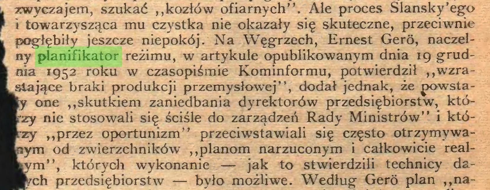 """(...) zwyczajem, szukać ,,kozłów ofiarnych''. Ale proces Slansky'ego i towarzysząca mu czystka nie okazały się skuteczne, przeciwnie pogłębiły jeszcze niepokój. Na Węgrzech, Ernest Gero, naczelny planifikator reżimu, w artykule opublikowanym dnia 19 grudnia 1952 roku w czasopiśmie Kominformu, potwierdził ,,wzrastające braki produkcji przemysłowej"""", dodał jednak, że jx>wstay one """"skutkiem zaniedbania dyrektorów przedsiębiorstw, któzy nie stosowali się ściśle do zarządzeń Rady Ministrów"""" i któzy """"przez oportunizm"""" przeciwstawiali się często otrzymywanym od zwierzchników """"planom narzuconym i całkowicie realym"""", których wykonanie — jak to stwierdzili technicy dach przedsiębiorstw — było możliwe. Według Gero plan """"na..."""