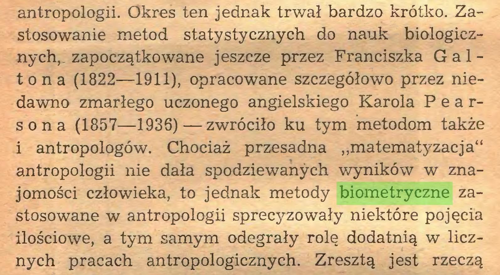 """(...) antropologii. Okres ten jednak trwał bardzo krótko. Zastosowanie metod statystycznych do nauk biologicznych, zapoczątkowane jeszcze przez Franciszka G a 1 tona (1822—1911), opracowane szczegółowo przez niedawno zmarłego uczonego angielskiego Karola Pearsona (1857—1936)—zwróciło ku tym metodom także i antropologów. Chociaż przesadna """"matematyzacja"""" antropologii nie dała spodziewanych wyników w znajomości człowieka, to jednak metody biometryczne zastosowane w antropologii sprecyzowały niektóre pojęcia ilościowe, a tym samym odegrały rolę dodatnią w licznych pracach antropologicznych. Zresztą jest rzeczą..."""