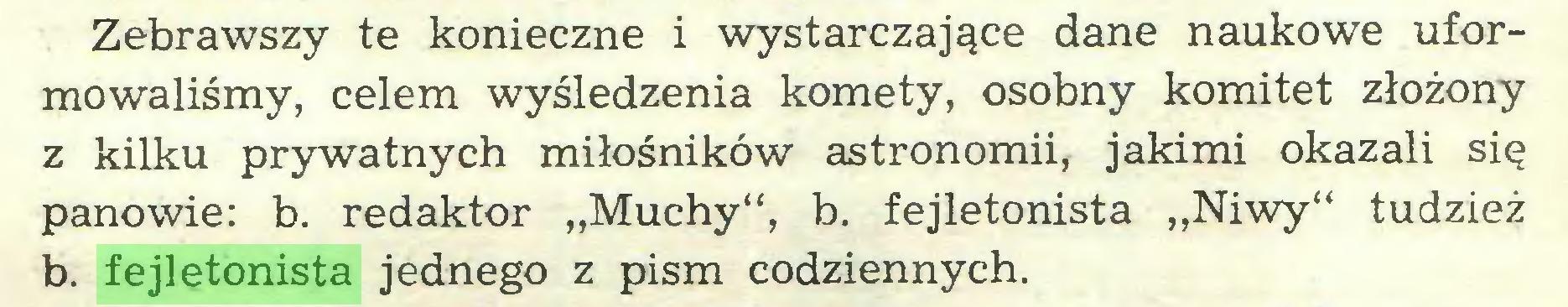 """(...) Zebrawszy te konieczne i wystarczające dane naukowe uformowaliśmy, celem wyśledzenia komety, osobny komitet złożony z kilku prywatnych miłośników astronomii, jakimi okazali się panowie: b. redaktor """"Muchy"""", b. fejletonista """"Niwy"""" tudzież b. fejletonista jednego z pism codziennych..."""