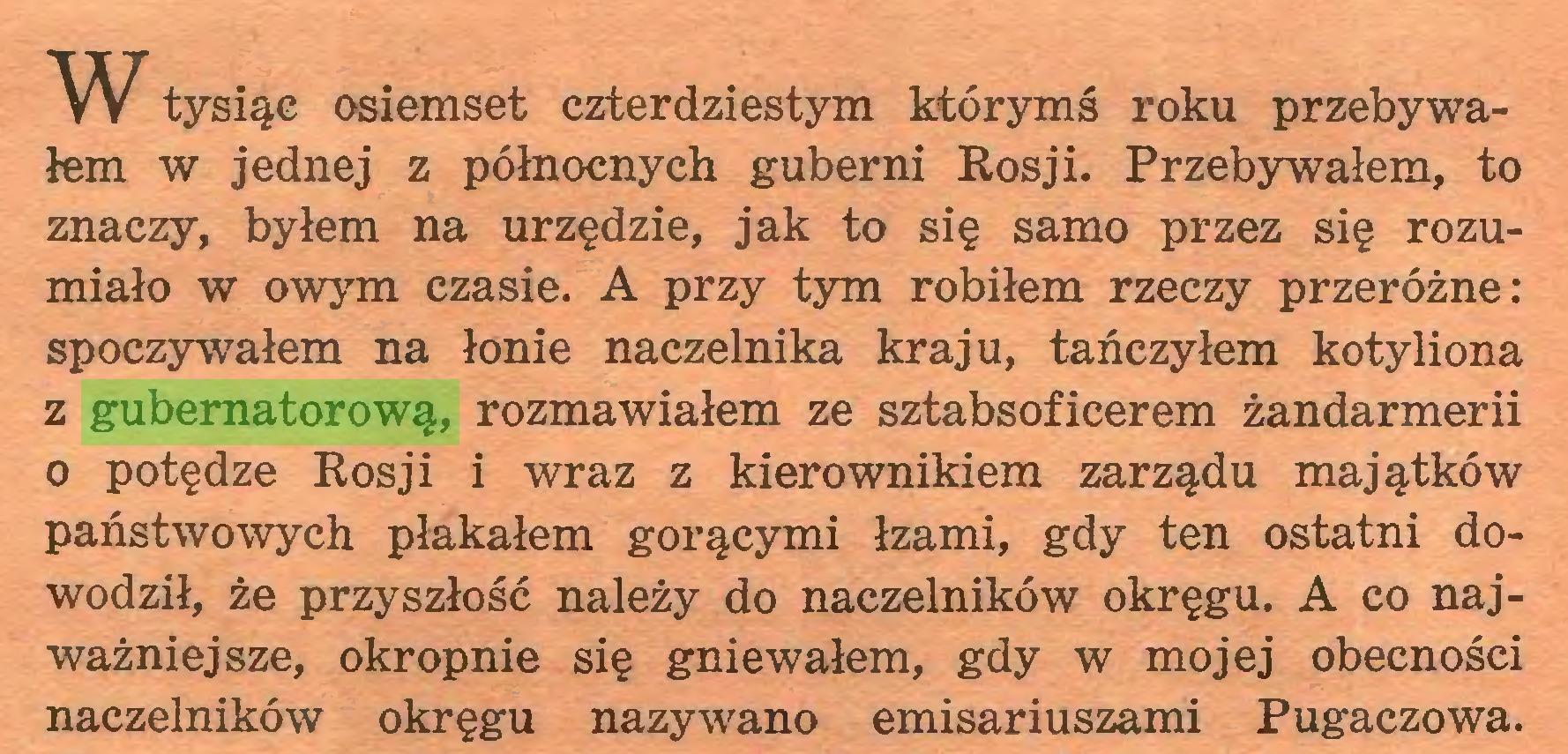 (...) W tysiąc osiemset czterdziestym którymś roku przebywałem w jednej z północnych guberni Rosji. Przebywałem, to znaczy, byłem na urzędzie, jak to się samo przez się rozumiało w owym czasie. A przy tym robiłem rzeczy przeróżne: spoczywałem na łonie naczelnika kraju, tańczyłem kotyliona z gubernatorową, rozmawiałem ze sztabsofieerem żandarmerii o potędze Rosji i wraz z kierownikiem zarządu majątków państwowych płakałem gorącymi łzami, gdy ten ostatni dowodził, że przyszłość należy do naczelników okręgu. A co najważniejsze, okropnie się gniewałem, gdy w mojej obecności naczelników okręgu nazywano emisariuszami Pugaczowa...