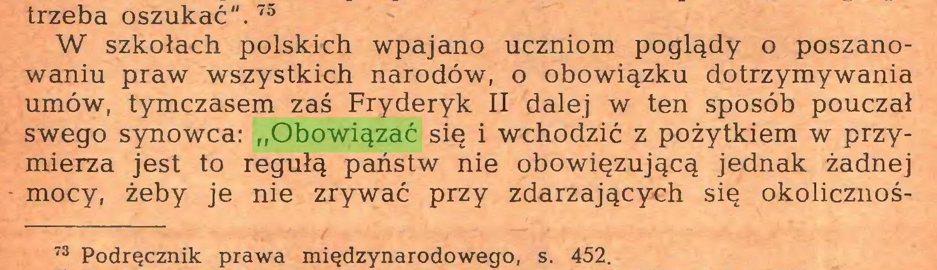 """(...) trzeba oszukać"""".73 W szkołach polskich wpajano uczniom poglądy o poszanowaniu praw wszystkich narodów, o obowiązku dotrzymywania umów, tymczasem zaś Fryderyk II dalej w ten sposób pouczał swego synowca: """"Obowiązać się i wchodzić z pożytkiem w przymierza jest to regułą państw nie obowiązującą jednak żadnej mocy, żeby je nie zrywać przy zdarzających się okolicznoś73 Podręcznik prawa międzynarodowego, s. 452..."""