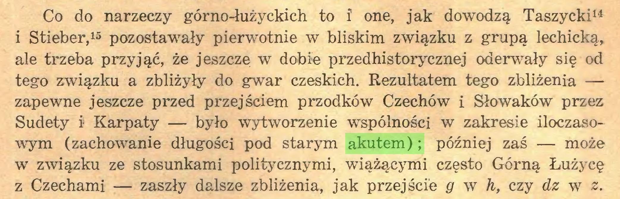 (...) Co do narzeczy górno-łużyckich to i one, jak dowodzą Taszycki14 i Stieber,15 pozostawały pierwotnie w bliskim związku z grupą lechicką, ale trzeba przyjąć, że jeszcze w dobie przedhistorycznej oderwały się od tego związku a zbliżyły do gwar czeskich. Rezultatem tego zbliżenia — zapewne jeszcze przed przejściem przodków Czechów i Słowaków przez Sudety i Karpaty — było wytworzenie wspólności w zakresie iloczasowym (zachowanie długości pod starym akutem); później zaś — może w związku ze stosunkami politycznymi, wiążącymi często Górną Łużycę z Czechami — zaszły dalsze zbliżenia, jak przejście g w h, czy dz w z...