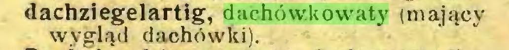 (...) dachziegelartig, dachówkowaty (mający wygląd dachówki)...