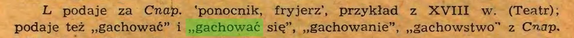 """(...) L podaje za Cnap. 'ponocnik, fryjerz', przykład z XVIII w. (Teatr); podaje też """"gachować"""" i """"gachować się"""", """"gachowanie"""", """"gachowstwo"""" z Cnap..."""