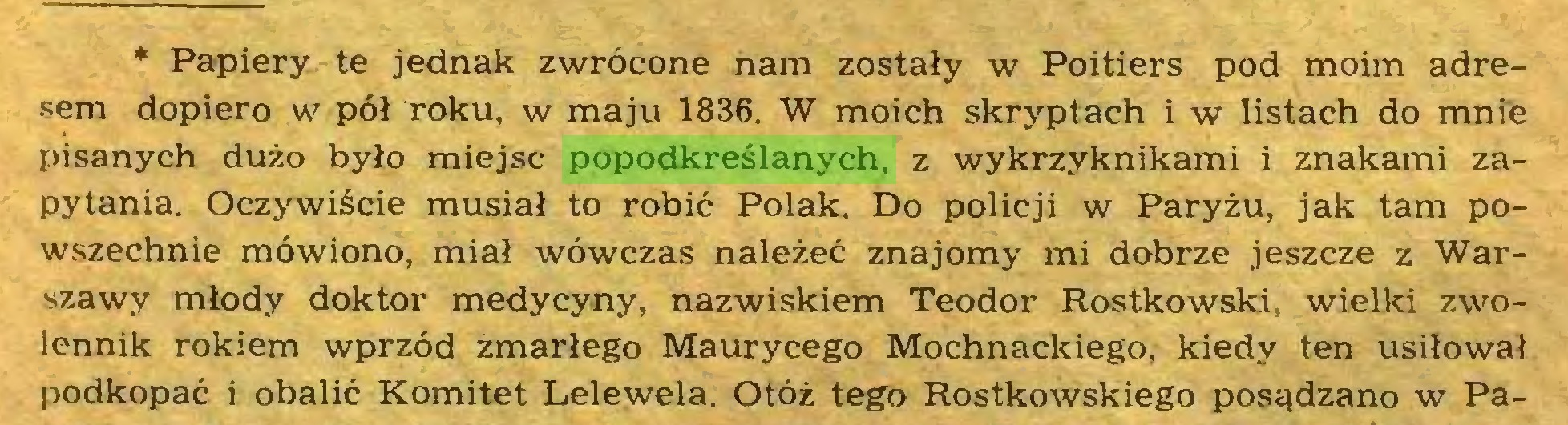 (...) * Papiery te jednak zwrócone nam zostały w Poitiers pod moim adresem dopiero w pół roku, w maju 1836. W moich skryptach i w listach do mnie pisanych dużo było miejsc popodkreślanych, z wykrzyknikami i znakami zapytania. Oczywiście musiał to robić Polak. Do policji w Paryżu, jak tam powszechnie mówiono, miał wówczas należeć znajomy mi dobrze jeszcze z Warszawy młody doktor medycyny, nazwiskiem Teodor Rostkowski, wielki zwolennik rokiem wprzód zmarłego Maurycego Mochnackiego, kiedy ten usiłował podkopać i obalić Komitet Lelewela. Otóż tego Rostkowskiego posądzano w Pa...