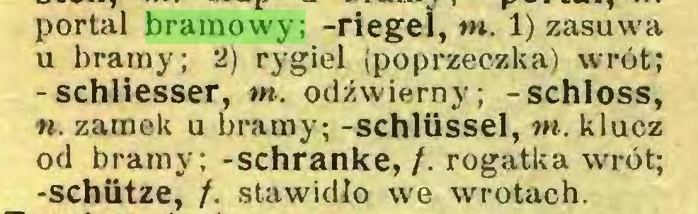 (...) portal bramowy; -riegei, tn. 1) zasuwa u bramy; 2) rygiel (poprzeczka) wrrót; -schlieśser, tn. odźwierny; -schloss, to. zamek u bramy; -schlüssel, tn. klucz od bramy; -schranke, /. rogatka wrót; -schiitze, /. stawidło we wrotach...