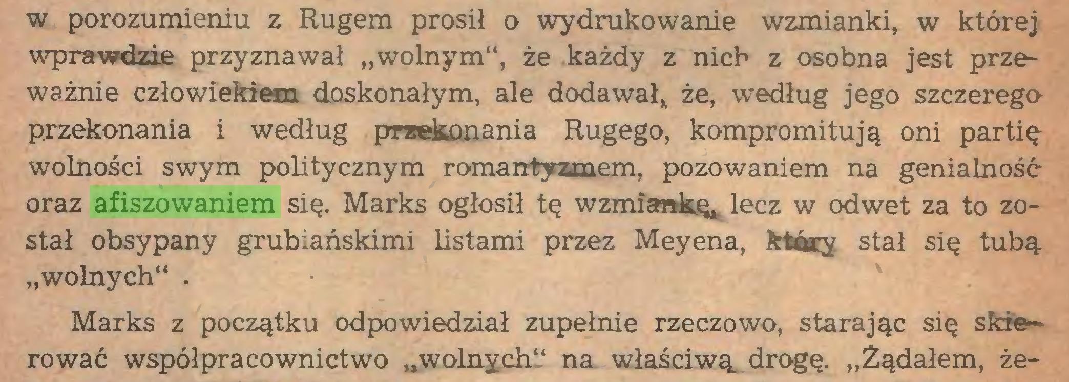 """(...) w porozumieniu z Rugem prosił o wydrukowanie wzmianki, w której wprawdzie przyznawał """"wolnym"""", że każdy z nich z osobna jest przeważnie człowiekiem doskonałym, ale dodawał* że, według jego szczerego przekonania i według przekonania Rugego, kompromitują oni partię wolności swym politycznym romantyzmem, pozowaniem na genialność oraz afiszowaniem się. Marks ogłosił tę wzmiankę, lecz w odwet za to został obsypany grubiańskimi listami przez Meyena, który stał się tubą """"wolnych"""" . ' Marks z początku odpowiedział zupełnie rzeczowo, starając się skierować współpracownictwo """"wolnych"""" na właściwą, drogę. """"Żądałem, że..."""
