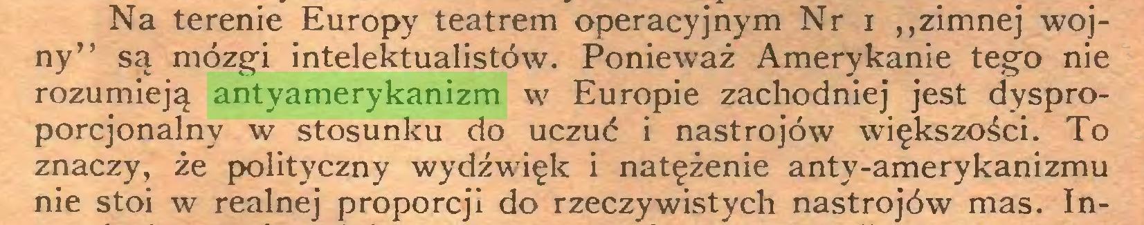 """(...) Na terenie Europy teatrem operacyjnym Nr i """"zimnej wojny"""" są mózgi intelektualistów. Ponieważ Amerykanie tego nie rozumieją antyamerykanizm w Europie zachodniej jest dysproporcjonalny w stosunku do uczuć i nastrojów większości. To znaczy, że polityczny wydźwięk i natężenie anty-amerykanizmu nie stoi w realnej proporcji do rzeczywistych nastrojów mas. In..."""