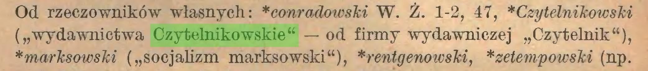 """(...) Od rzeczowników własnych: *conradowski W. Ż. 1-2, 47, *Czytelnikowski (""""wydawnictwa Czytelnikowskie"""" — od firmy wydawniczej """"Czytelnik""""), *marksowski (""""socjalizm marksowski""""), *rentgenowski, *zetempowski (np..."""