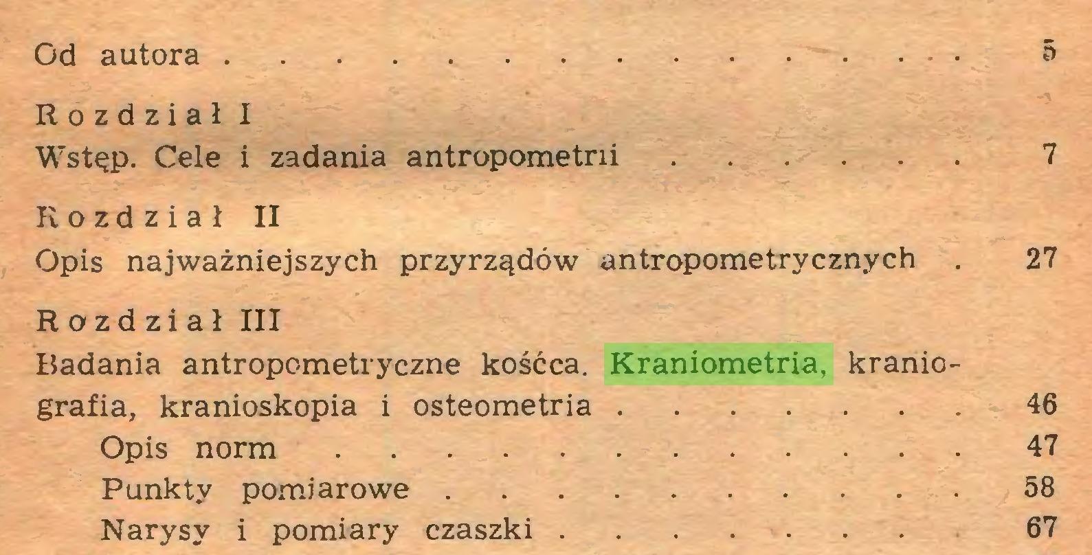 (...) Od autora 5 Rozdział I Wstęp. Cele i zadania antropometrii 7 Rozdział II Opis najważniejszych przyrządów antropometrycznych . 27 Rozdział III Badania antropometryczne kośćca. Kraniometria, kraniografia, kranioskopia i osteometria 46 Opis norm 47 Punkty pomiarowe 58 Narysy i pomiary czaszki ... 67...