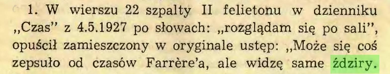 """(...) 1. W wierszu 22 szpalty II felietonu w dzienniku """"Czas"""" z 4.5.1927 po słowach: """"rozglądam się po sali"""", opuścił zamieszczony w oryginale ustęp: """"Może się coś zepsuło od czasów Farrère'a, ale widzę same ździry..."""