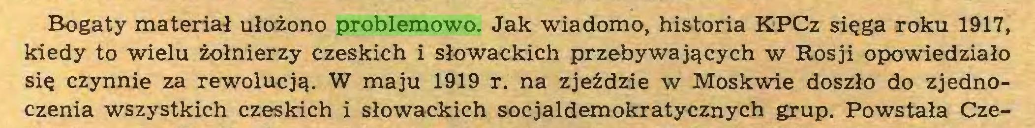 (...) Bogaty materiał ułożono problemowo. Jak wiadomo, historia KPCz sięga roku 1917, kiedy to wielu żołnierzy czeskich i słowackich przebywających w Rosji opowiedziało się czynnie za rewolucją. W maju 1919 r. na zjeździe w Moskwie doszło do zjednoczenia wszystkich czeskich i słowackich socjaldemokratycznych grup. Powstała Cze...