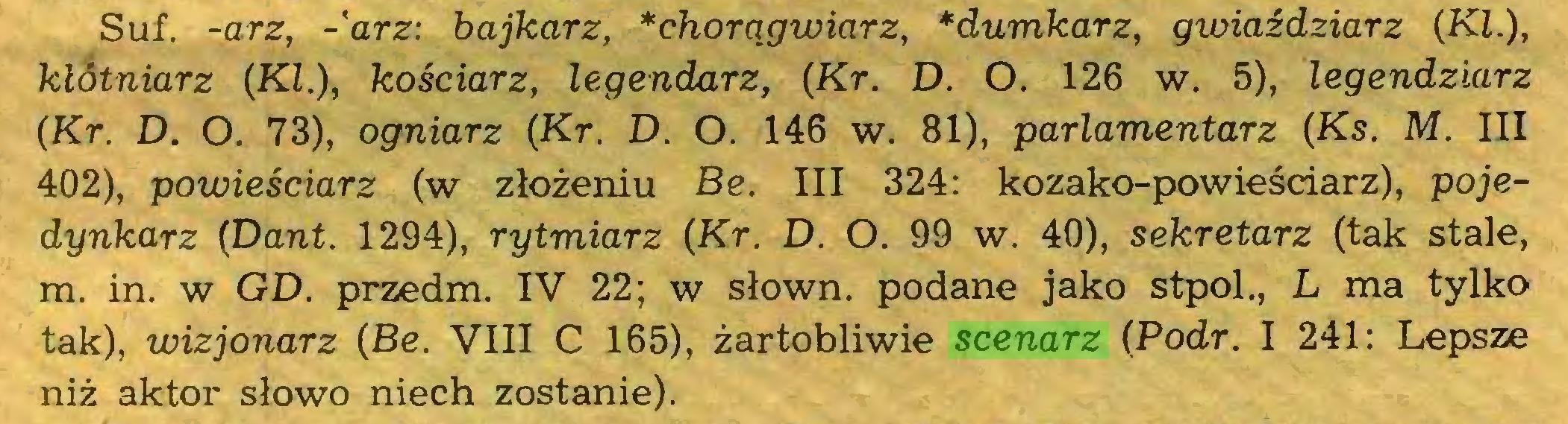 (...) Suf. -arz, -'arz: bajkarz, *chorągwiarz, *dumkarz, gwiaździarz (KI.), klótniarz (KI.), kościarz, legendarz, (Kr. D. O. 126 w. 5), legendziarz (Kr. D. O. 73), ogniarz (Kr. D. O. 146 w. 81), parlamentarz (Ks. M. III 402), powieściarz (w złożeniu Be. III 324: kozako-powieściarz), pojedynkarz (Dant. 1294), rytmiarz (Kr. D. O. 99 w. 40), sekretarz (tak stale, m. in. w GD. przedm. IV 22; w słown. podane jako stpol., L ma tylko tak), wizjonarz (Be. VIII C 165), żartobliwie scenarz (Podr. I 241: Lepsze niż aktor słowo niech zostanie)...