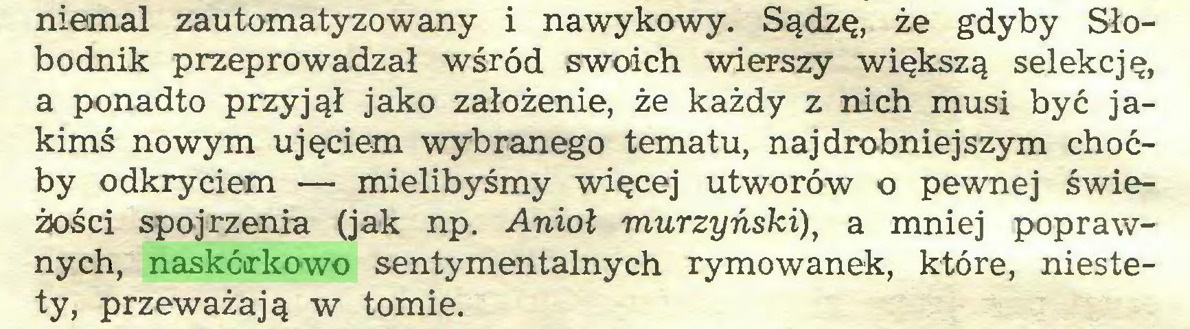 (...) niemal zautomatyzowany i nawykowy. Sądzę, że gdyby Słobodnik przeprowadzał wśród swoich wierszy większą selekcję, a ponadto przyjął jako założenie, że każdy z nich musi być jakimś nowym ujęciem wybranego tematu, najdrobniejszym choćby odkryciem — mielibyśmy więcej utworów o pewnej świeżości spojrzenia (jak np. Anioł murzyński), a mniej poprawnych, naskórkowo sentymentalnych rymowanek, które, niestety, przeważają w tomie...