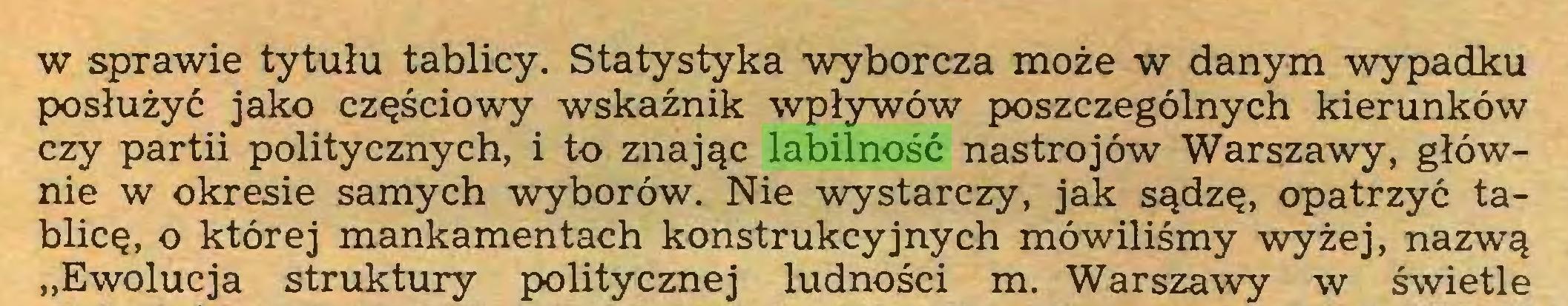 """(...) w sprawie tytułu tablicy. Statystyka wyborcza może w danym wypadku posłużyć jako częściowy wskaźnik wpływów poszczególnych kierunków czy partii politycznych, i to znając labilność nastrojów Warszawy, głównie w okresie samych wyborów. Nie wystarczy, jak sądzę, opatrzyć tablicę, o której mankamentach konstrukcyjnych mówiliśmy wyżej, nazwą """"Ewolucja struktury politycznej ludności m. Warszawy w świetle..."""