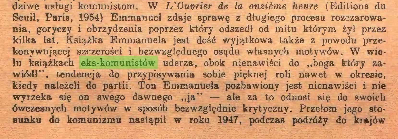 """(...) dziwe usługi komunistom. W L'Ouvrier de la onzième heure (Editions du Seuil, Paris, 1954) Emmanuel zdaje sprawę z długiego procesu rozczarowania, goryczy i obrzydzenia poprzez który odszedł od mitu którym żył przez kilka lat. Książka Emraanuela jest dość wyjątkowa także z powodu przekonywującej szczerości i bezwzględnego osądu własnych motywów. W wielu książkach eks-komunistów uderza, obok nienawiści do """"boga który zawiódł"""", tendencja do przypisywania sobie pięknej roli nawet w okresie, kiedy należeli do partii. Ton Emmanuela pozbawiony jest nienawiści i nie wyrzeka się on swego dawnego """"ja"""" — ale za to odnosi się do swoich ówczesnych motywów w sposób bezwzględnie krytyczny. Przełom jego stosunku do komunizmu nastąpił w roku 1947, podczas podróży do krajów..."""
