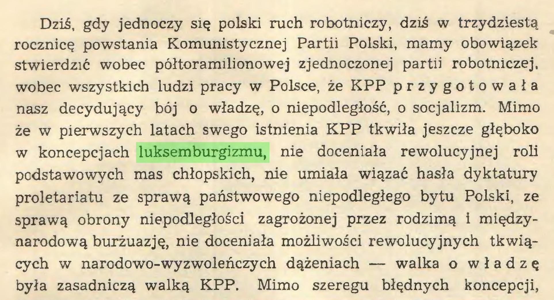 (...) Dziś, gdy jednoczy się polski ruch robotniczy, dziś w trzydziestą rocznicę powstania Komunistycznej Partii Polski, mamy obowiązek stwierdzić wobec półtoramilionowej zjednoczonej partii robotniczej, wobec wszystkich ludzi pracy w Polsce, że KPP przygotowała nasz decydujący bój o władzę, o niepodległość, o socjalizm. Mimo że w pierwszych latach swego istnienia KPP tkwiła jeszcze głęboko w koncepcjach luksemburgizmu, nie doceniała rewolucyjnej roli podstawowych mas chłopskich, nie umiała wiązać hasła dyktatury proletariatu ze sprawą państwowego niepodległego bytu Polski, ze sprawą obrony niepodległości zagrożonej przez rodzimą i międzynarodową burżuazję, nie doceniała możliwości rewolucyjnych tkwiących w narodowo-wyzwoleńczych dążeniach — walka o władzę była zasadniczą walką KPP. Mimo szeregu błędnych koncepcji,...