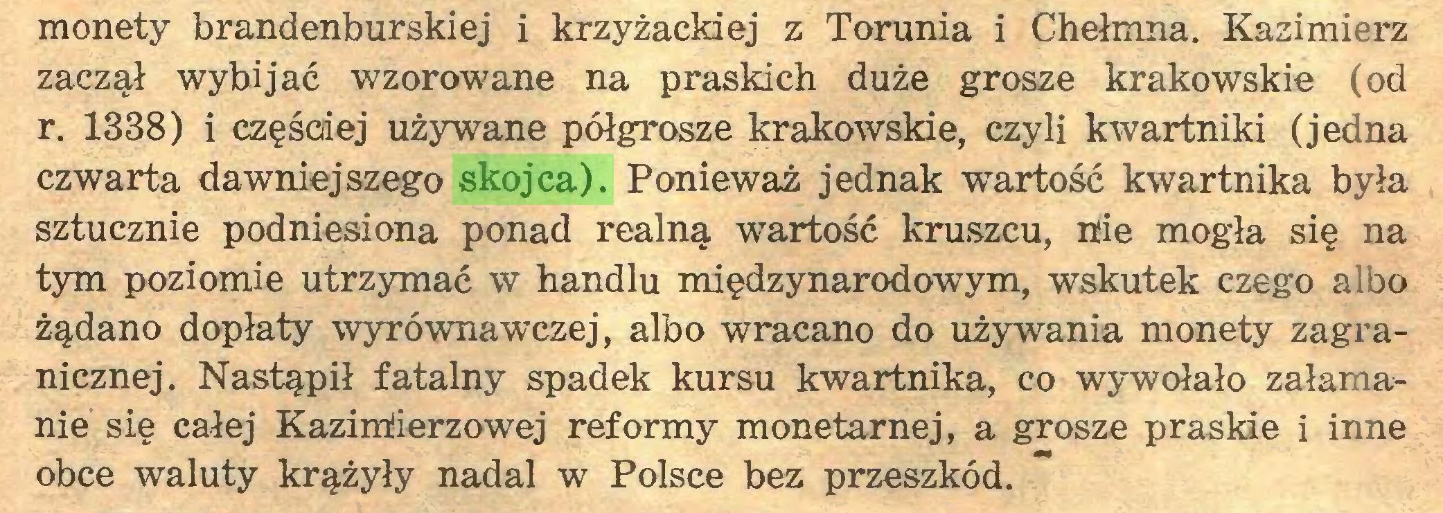 (...) monety brandenburskiej i krzyżackiej z Torunia i Chełmna. Kazimierz zaczął wybijać wzorowane na praskich duże grosze krakowskie (od r. 1338) i częściej używane półgrosze krakowskie, czyli kwartniki (jedna czwarta dawniejszego skojca). Ponieważ jednak wartość kwartnika była sztucznie podniesiona ponad realną wartość kruszcu, nie mogła się na tym poziomie utrzymać w handlu międzynarodowym, wskutek czego albo żądano dopłaty wyrównawczej, albo wracano do używania monety zagranicznej. Nastąpił fatalny spadek kursu kwartnika, co wywołało załamanie się całej Kazirriierzowej reformy monetarnej, a grosze praskie i inne obce waluty krążyły nadal w Polsce bez przeszkód...