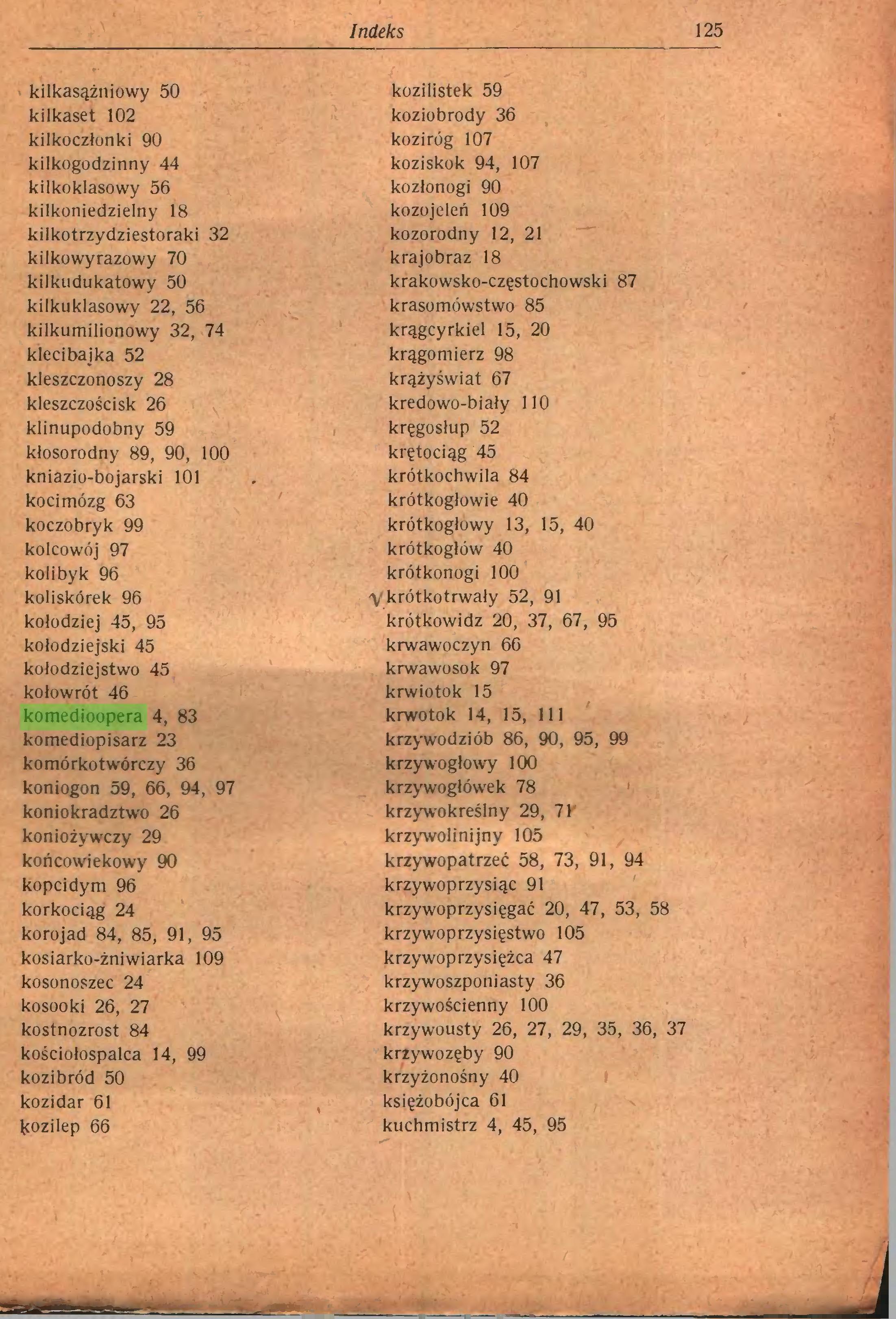 (...) Indeks 125 kilkasążniowy 50 kozilistek 59 kilkaset 102 koziobrody 36 kilkoczłonki 90 koziróg 107 kilkogodzinny 44 koziskok 94, 107 kilkoklasowy 56 kozłonogi 90 kilkoniedzielny 18 kozojeleń 109 kilkotrzydziestoraki 32 kozorodny 12, 21 kilkowyrazowy 70 krajobraz 18 kilkudukatowy 50 krakowsko-częstochowski 87 kilkuklasowy 22, 56 krasomówstwo 85 kilkumilionowy 32, 74 krągcyrkiel 15, 20 klecibajka 52 krągomierz 98 kleszczonoszy 28 krążyświat 67 kleszczościsk 26 kredowo-biały 110 klinupodobny 59 kręgosłup 52 kłosorodny 89, 90, 100 krętociąg 45 kniazio-bojarski 101 krótkochwila 84 koci mózg 63 krótkogłowie 40 koczobryk 99 krótkogłowy 13, 15, 40 kolcowój 97 krótkogłów 40 kolibyk 96 krótkonogi 100 koliskórek 96 'V krótkotrwały 52, 91 kołodziej 45, 95 krótkowidz 20, 37, 67, 95 kołodziejski 45 krwawoczyn 66 kołodziejstwo 45 krwawosok 97 kołowrót 46 krwiotok 15 komedioopera 4, 83 krwotok 14, 15, 111 komediopisarz 23 krzywodziób 86, 90, 95, 99 komórkotwórczy 36 krzywogłowy 100 koniogon 59, 66, 94, 97 krzywogłówek 78 koniokradztwo 26 krzywokreślny 29, 71 koniożywczy 29 krzywolinijny 105 końcowiekowy 90 krzywopatrzeć 58, 73, 91, 94 kopcidym 96 krzywoprzysiąc 91 korkociąg 24 krzywoprzysięgać 20, 47, 53, 58 korojad 84, 85, 91, 95 krzywoprzysięstwo 105 kosiarko-żniwiarka 109 krzywoprzysiężca 47 kosonoszec 24 krzywoszponiasty 36 kosooki 26, 27 krzywościenny 100 kostnozrost 84 krzywousty 26, 27, 29, 35, 36, 37 kościołospalca 14, 99 krzywozęby 90 kozi bród 50 krzyżonośny 40 kozidar 61 księżobójca 61 kozilep 66 kuchmistrz 4, 45, 95 J...