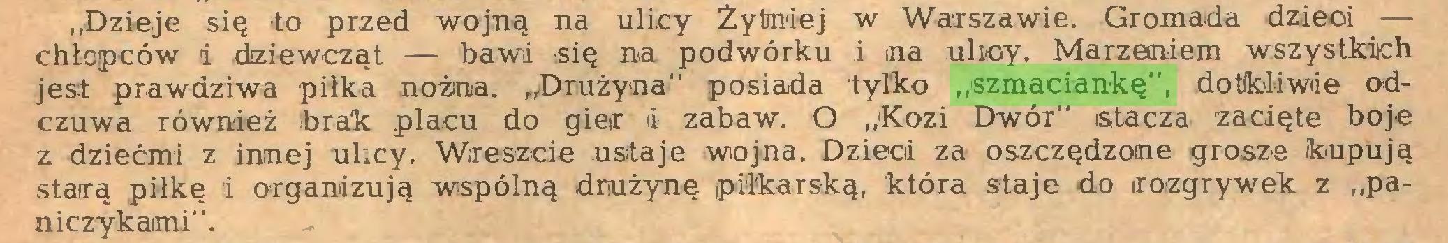 """(...) """"Dzieje się to przed wojną na ulicy Żytniej w Warszawie. Gromada dzieci — chłopców i dziewcząt — bawi się na podwórku i na ulicy. Marzeniem wszystkich jest prawdziwa piłka nożna. """"Drużyna"""" posiada tylko """"szmaciankę"""", dotkliwie odczuwa również brak placu do gier i zabaw. O """"Kozi Dwór"""" stacza zacięte boje z dziećmi z innej ulicy. Wreszcie ustaje wojna. Dzieci za oszczędzone grosze kupują starą piłkę i organizują wspólną drużynę piłkarską, która staje do rozgrywek z """"paniczykaimi""""..."""