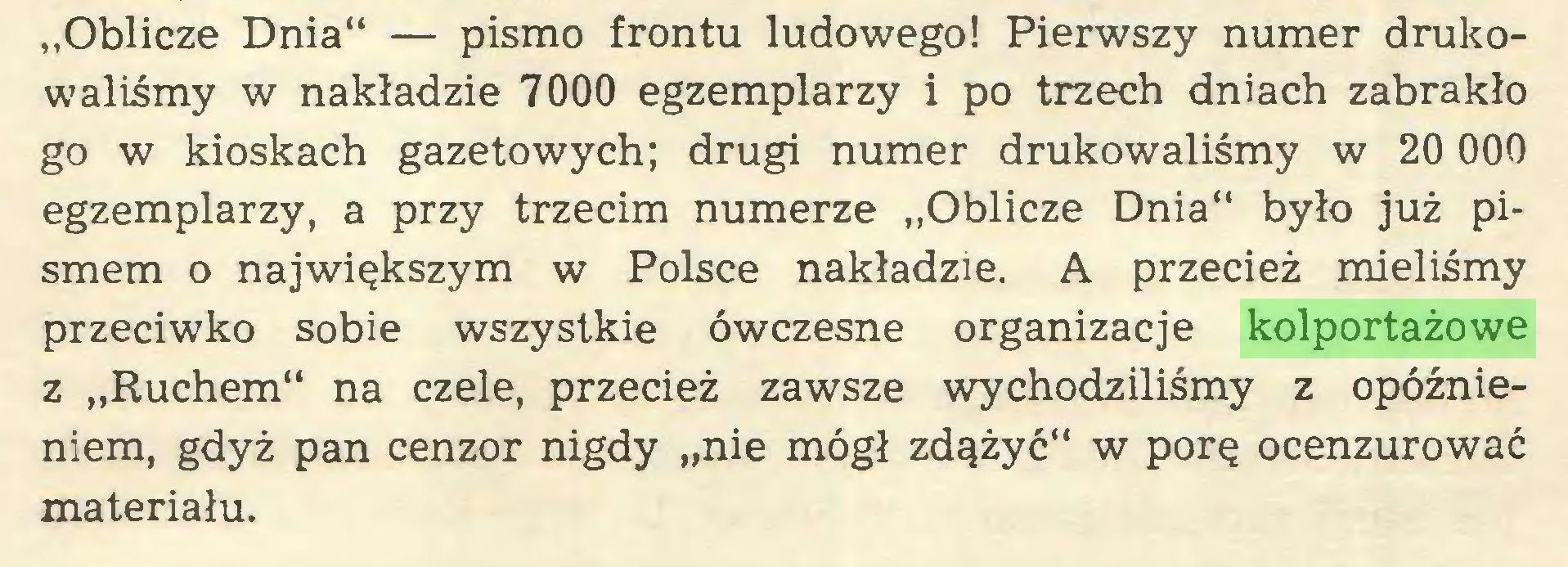 """(...) """"Oblicze Dnia"""" — pismo frontu ludowego! Pierwszy numer drukowaliśmy w nakładzie 7000 egzemplarzy i po trzech dniach zabrakło go w kioskach gazetowych; drugi numer drukowaliśmy w 20 000 egzemplarzy, a przy trzecim numerze """"Oblicze Dnia"""" było już pismem o największym w Polsce nakładzie. A przecież mieliśmy przeciwko sobie wszystkie ówczesne organizacje kolportażowe z """"Ruchem"""" na czele, przecież zawsze wychodziliśmy z opóźnieniem, gdyż pan cenzor nigdy """"nie mógł zdążyć"""" w porę ocenzurować materiału..."""