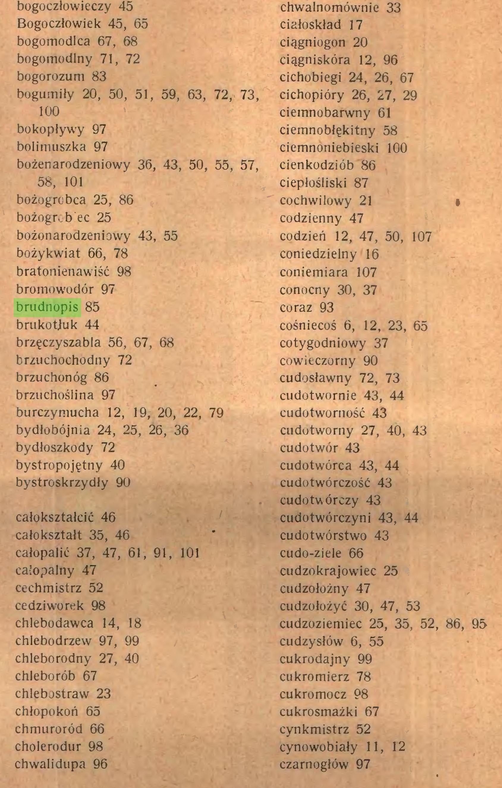 (...) bożogr. b ec 25 bożonarodzeniowy 43, 55 bożykwiat 66, 78 bratonienawiść 98 bromowodór 97 brudnopis 85 brukotjuk 44 brzęczyszabla 56, 67, 68 brzuchochodny 72 brzuchonóg 86 brzuchoślina 97 burczymucha 12, 19, 20, 22, 79 bydłobójnia 24, 25, 26, 36 bydłoszkody 72 bystropojętny 40 bystroskrzydły 90 całokształcie 46 całokształt 35, 46 całopalić 37, 47, 61, 91, 101 całopalny 47 cechmistrz 52 cedziworek 98 chlebodawca 14, 18 chlebodrzew 97, 99 chleborodny 27, 40 chleborób 67 chlebostraw 23 chłopokoń 65 chmuroród 66 cholerodur 98 chwalidupa 96 chwalnomównie 33 ciałoskład 17 ciągniogon 20 ciągniskóra 12, 96 cichobiegi 24, 26, 67 cichopióry 26, 27, 29 ciemnobarwny 61 ciemnobłękitny 58 ciemnoniebieski 100 cienkodziób 86 ciepłośliski 87 cochwilowy 21 • codzienny 47 codzień 12, 47, 50, 107 coniedzielny 16 coniemiara 107 conocny 30, 37 coraz 93 cośniecoś 6, 12, 23, 65 cotygodniowy 37 cowieczorny 90 cudosławny 72, 73 cudotwornie 43, 44 cudotworność 43 cudotworny 27, 40, 43 cudotwór 43 cudotwórca 43, 44 cudotwórczość 43 cudotwórczy 43 cudotwórczyni 43, 44 cudotwórstwo 43 cudo-ziele 66 cudzokrajowiec 25 cudzołożny 47 cudzołożyć 30, 47, 53 cudzoziemiec 25, 35, 52, 86, 95 cudzysłów 6, 55 cukrodajny 99 cukromierz 78 cukromocz 98 cukrosmażki 67 cynkmistrz 52 cynowobiały 11, 12 czarnogłów 97...