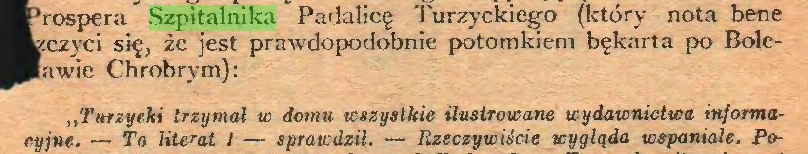 (...) rospera Szpitalnika Padalicę 'Purzyckiego (który nota bene .czyci się, że jest prawdo podobnie potomkiem bękarta po Boleawie Chrobrym): ,,Turzyeki trzymał w domu wszystkie ilustrowane wydawnictwa informacyjne. — To HtcraL I — sprawdził. — Rzeczywiście wygląda wspaniale. Po...