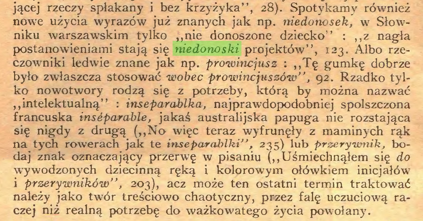 """(...) jącej rzeczy spłakany i bez krzyżyka"""", 28). Spotykamy również nowe użycia wyrazów już znanych jak np. niedonosek, w Słowniku warszawskim tylko """"nie donoszone dziecko"""" : """"z nagła postanowieniami stają się niedonoski projektów"""", 123. Albo rzeczowniki ledwie znane jak np. prowincjusz : """"Tę gumkę dobrze było zwłaszcza stosować wobec prowincjuszów"""", 92. Rzadko tylko nowotwory rodzą się z potrzeby, którą by można nazwać """"intelektualną"""" : itiseparablka, najprawdopodobniej spolszczona francuska inseparable, jakaś australijska papuga nie rozstająca się nigdy z drugą (""""No więc teraz wyfrunęły z maminych rąk na tych rowerach jak te inseparablki"""", 235) lub przerywnik, bodaj znak oznaczający przerwę w pisaniu (""""Uśmiechnąłem się do wywodzonych dziecinną ręką i kolorowym ołówkiem inicjałów i przerywników'', 203), acz może ten ostatni termin traktować należy jako twór treściowo chaotyczny, przez falę uczuciową raczej niż realną potrzebę do ważko wat ego życia powołany..."""