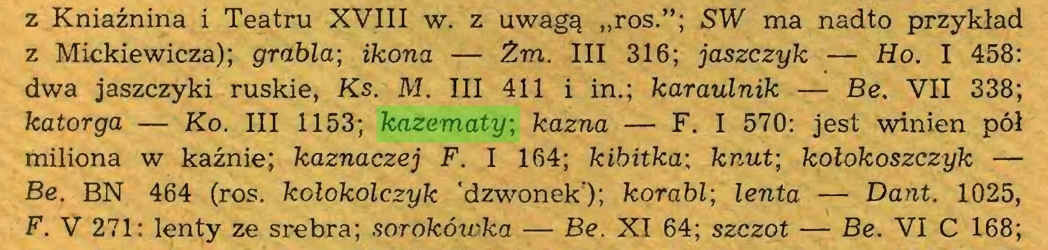 """(...) z Kniaźnina i Teatru XVIII w. z uwagą """"ros.""""; SW ma nadto przykład z Mickiewicza); grabla\ ikona — Żm. III 316; jaszczyk — Ho. I 458: dwa jaszczyki ruskie, Ks. M. III 411 i in.; karaulnik — Be. VII 338; katorga — Ko. III 1153; kazematy; kazna — F. I 570: jest winien pół miliona w kaźnie; kaznaczej F. I 164; kibitka; knut; kołokoszczyk — Be. BN 464 (ros. kołokolczyk 'dzwonek); korabl\ lenta — Dant. 1025, F. V 271: lenty ze srebra; sorokówka — Be. XI 64; szczot — Be. VI C 168;..."""