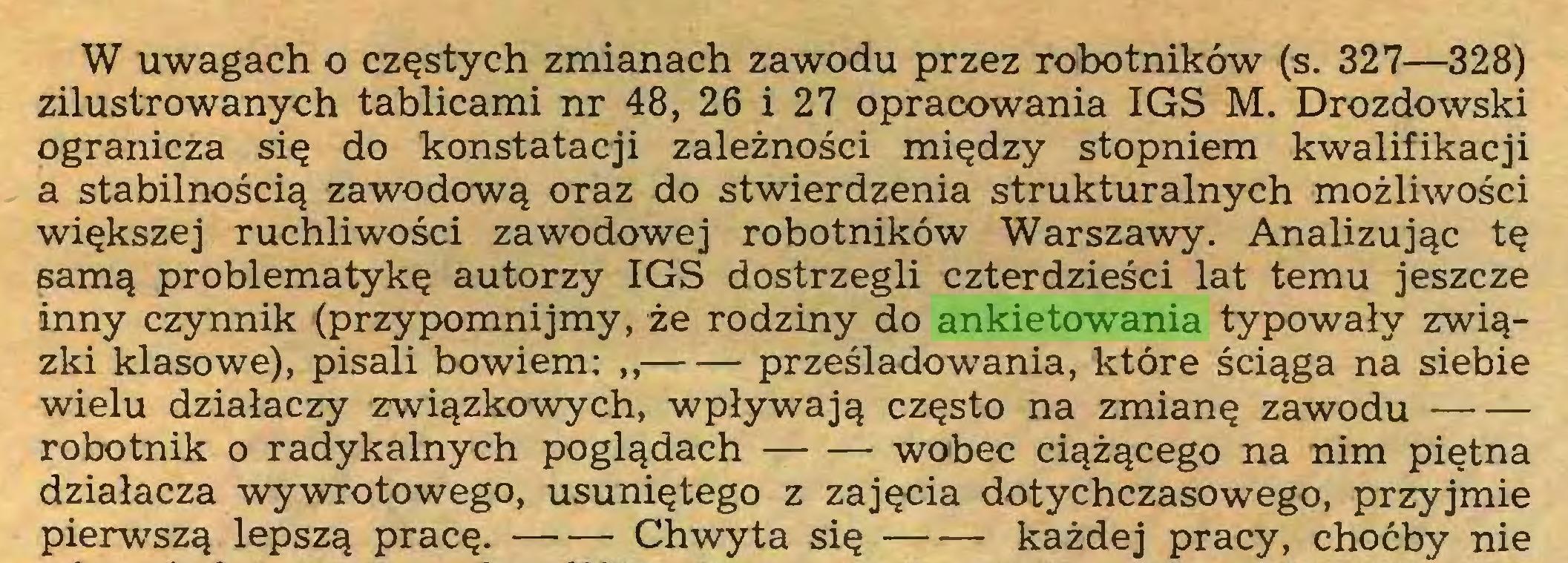 (...) W uwagach o częstych zmianach zawodu przez robotników (s. 327—328) zilustrowanych tablicami nr 48, 26 i 27 opracowania IGS M. Drozdowski ogranicza się do konstatacji zależności między stopniem kwalifikacji a stabilnością zawodową oraz do stwierdzenia strukturalnych możliwości większej ruchliwości zawodowej robotników Warszawy. Analizując tę samą problematykę autorzy IGS dostrzegli czterdzieści lat temu jeszcze inny czynnik (przypomnijmy, że rodziny do ankietowania typowały związki klasowe), pisali bowiem: ,, prześladowania, które ściąga na siebie wielu działaczy związkowych, wpływają często na zmianę zawodu robotnik o radykalnych poglądach wobec ciążącego na nim piętna działacza wywrotowego, usuniętego z zajęcia dotychczasowego, przyjmie pierwszą lepszą pracę. Chwyta się każdej pracy, choćby nie...