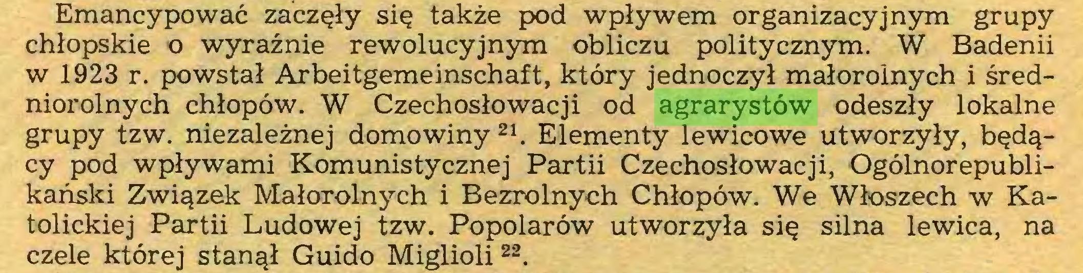 (...) Emancypować zaczęły się także pod wpływem organizacyjnym grupy chłopskie o wyraźnie rewolucyjnym obliczu politycznym. W Badenii w 1923 r. powstał Arbeitgemeinschaft, który jednoczył małorolnych i średniorolnych chłopów. W Czechosłowacji od agrarystów odeszły lokalne grupy tzw. niezależnej domowiny 21. Elementy lewicowe utworzyły, będący pod wpływami Komunistycznej Partii Czechosłowacji, Ogólnorepublikański Związek Małorolnych i Bezrolnych Chłopów. We Włoszech w Katolickiej Partii Ludowej tzw. Popolarów utworzyła się silna lewica, na czele której stanął Guido Miglioli 22...