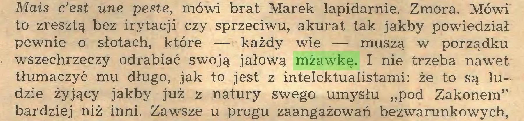 """(...) Mais c'est une peste, mówi brat Marek lapidarnie. Zmora. Mówi to zresztą bez irytacji czy sprzeciwu, akurat tak jakby powiedział pewnie o słotach, które — każdy wie — muszą w porządku wszechrzeczy odrabiać swoją jałową mżawkę. I nie trzeba nawet tłumaczyć mu długo, jak to jest z intelektualistami: że to są ludzie żyjący jakby już z natury swego umysłu """"pod Zakonem"""" bardziej niż inni. Zawsze u progu zaangażowań bezwarunkowych,..."""