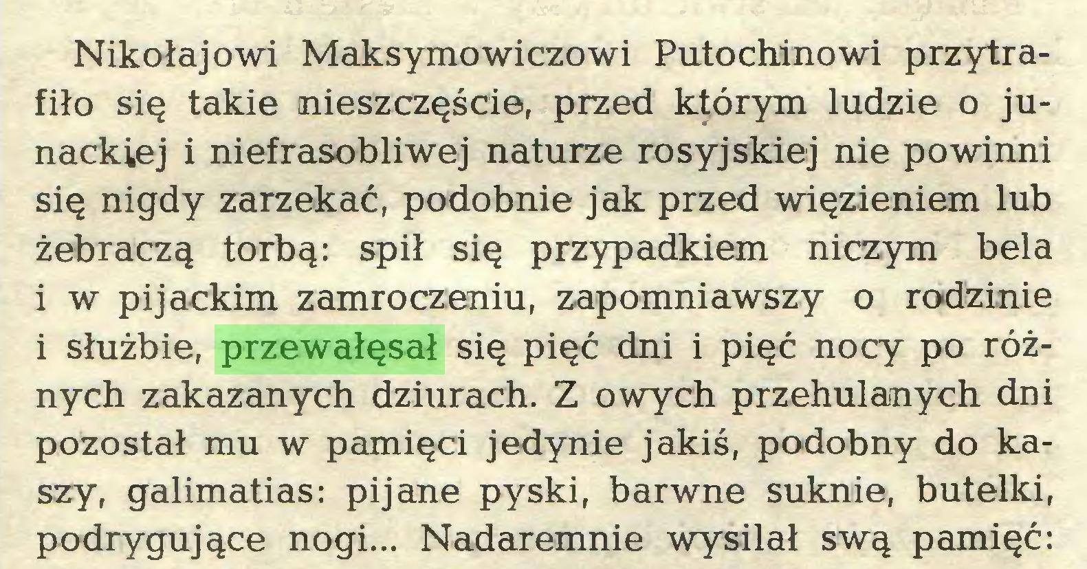 (...) Nikołajowi Maksymowiczowi Putochinowi przytrafiło się takie nieszczęście, przed którym ludzie o junackiej i niefrasobliwej naturze rosyjskiej nie powinni się nigdy zarzekać, podobnie jak przed więzieniem lub żebraczą torbą: spił się przypadkiem niczym bela i w pijackim zamroczeniu, zapomniawszy o rodzinie i służbie, przewałęsał się pięć dni i pięć nocy po różnych zakazanych dziurach. Z owych przehulanych dni pozostał mu w pamięci jedynie jakiś, podobny do kaszy, galimatias: pijane pyski, barwne suknie, butelki, podrygujące nogi... Nadaremnie wysilał swą pamięć:...