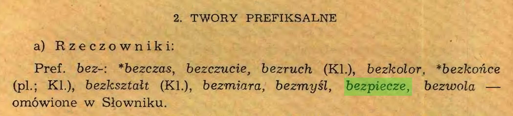(...) 2. TWORY PREFIKSALNE a) Rzeczowniki: Pref. bez-: *bezczas, bezczucie, bezruch (KI.), bezkolor, *bezkońce (pl.; KI.), bezkształt (KL), bezmiara, bezmyśl, bezpiecze, bezwola — omówione w Słowniku...