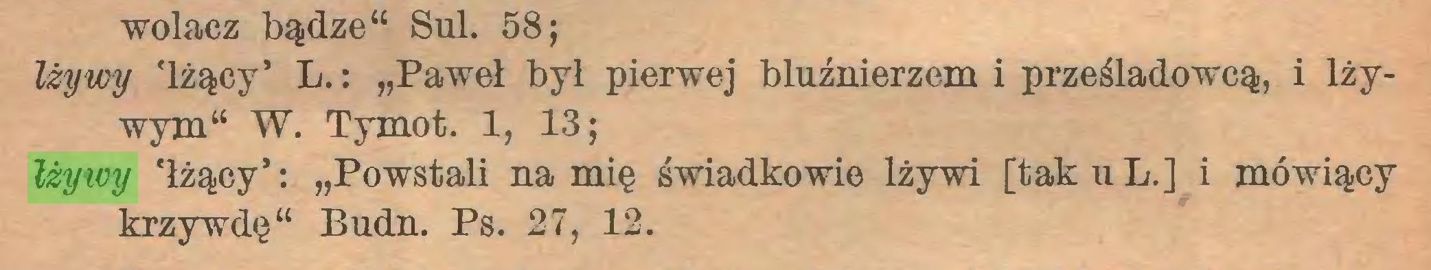 """(...) wolacz bądze44 Sul. 58; lżywy 'lżący' L.: """"Paweł był pierwej bluźnierzem i prześladowcą, i lżywym44 W. Tymot. 1, 13; lżywy 'łżący': """"Powstali na mię świadkowie lżywi [takuL.] i mówiący krzywdę44 Budn. Ps. 27, 12..."""
