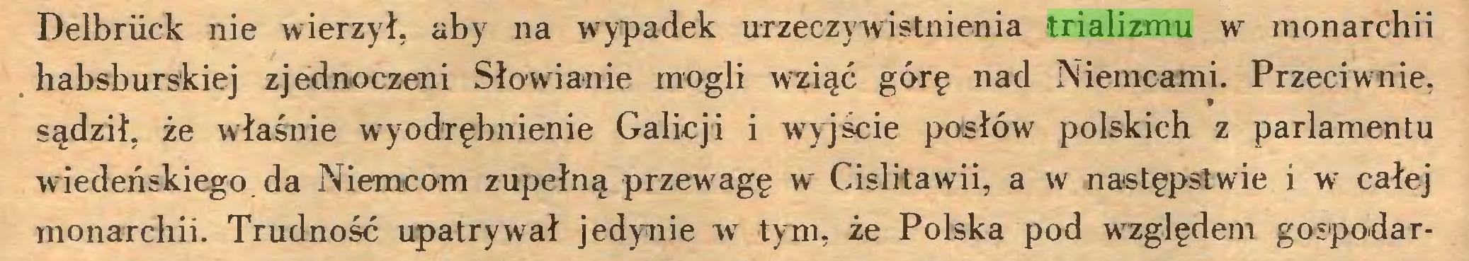 (...) Delbrück nie wierzył, aby na wypadek urzeczywistnienia trializmu w monarchii habsburskiej zjednoczeni Słowianie mogli wziąć górę nad Niemcami. Przeciwnie, sądził, że właśnie wyodrębnienie Galicji i wyjście posłów polskich z parlamentu wiedeńskiego, da Niemcom zupełną przewagę w Cislitawii, a w następstwie i wr całej monarchii. Trudność upatrywał jedynie w tym, że Polska pod względem gospodar...