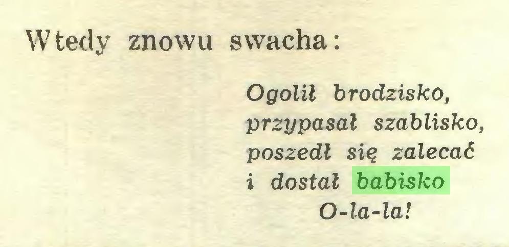 (...) Wtedy znowu swacha: Ogolił brodzisko, przypasał szablisko, poszedł się zalecać i dostał babisko O-la-la!...