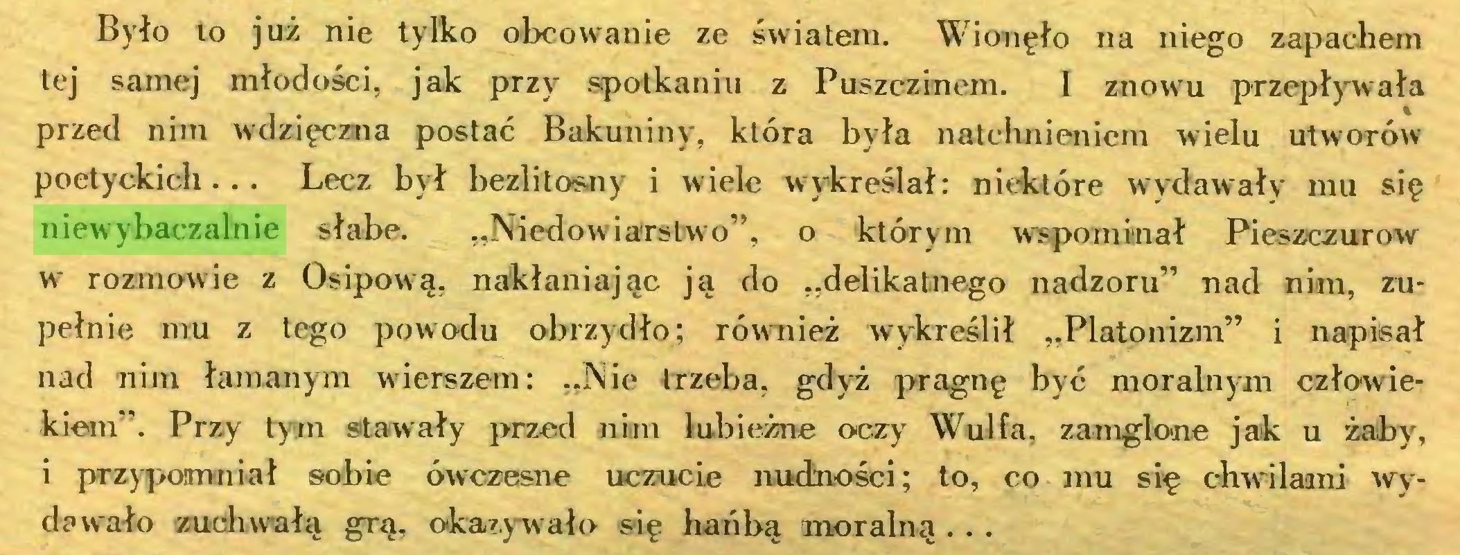 """(...) Było to już nie tylko obcowanie ze światem. Wionęło na niego zapachem tej samej młodości, jak przy spotkaniu z Puszczinem. I znowu przepływała przed nim wdzięczna postać Bakuniny, która była natchnieniem wrielu utworów poetyckich... Lecz był bezlitosny i wiele wykreślał: niektóre wydawały mu się niewybaczalnie słabe. """"Niedowiarstwo"""", o którym wspominał Pieszczurow w rozmowie z Osipową, nakłaniając ją do """"delikatnego nadzoru"""" nad nim, zupełnie mu z tego powodu obrzydło; również wykreślił """"Platonizm"""" i napisał nad nim łamanym wierszem: """"Nie trzeba, gdyż pragnę być moralnym człowiekiem"""". Przy tym stawały przed nim lubieżne oczy Wulfa, zamglone jak u żalby, i przypomniał sobie ówczesne uczucie nudności; to, co mu się chwilami wydawało zuchwałą grą, okazywało się hańbą moralną . . ..."""