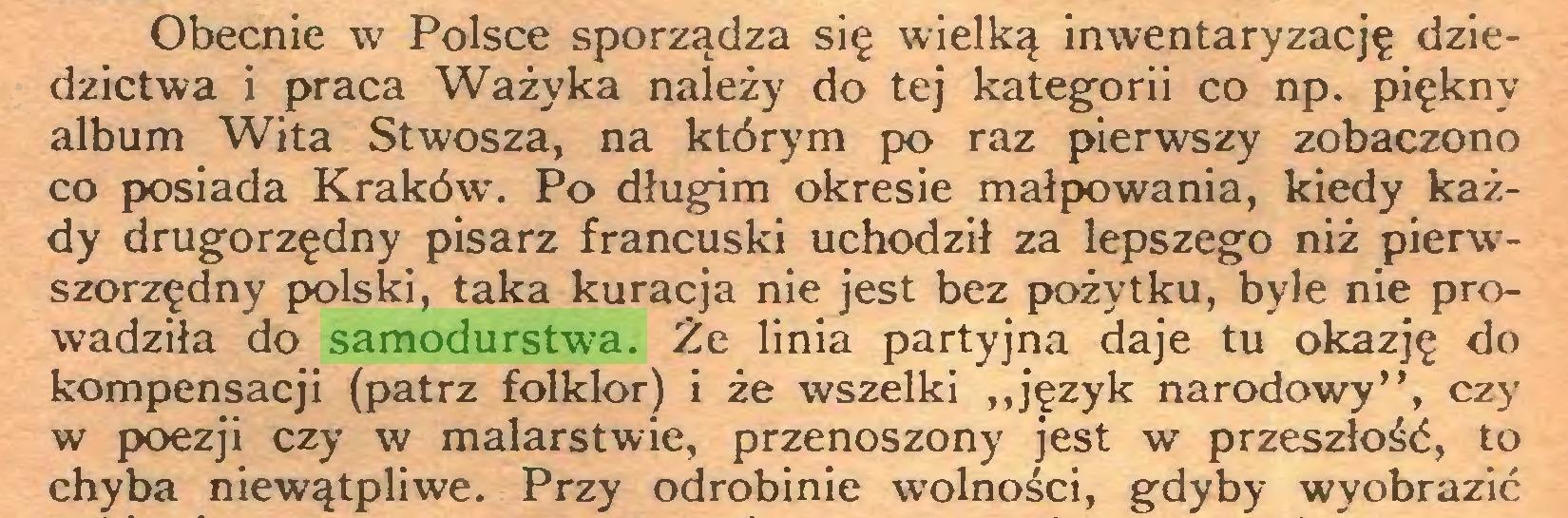 """(...) Obecnie w Polsce sporządza się wielką inwentaryzację dziedzictwa i praca Ważyka należy do tej kategorii co np. piękny album Wita Stwosza, na którym po raz pierwszy zobaczono co posiada Kraków. Po długim okresie małpowania, kiedy każdy drugorzędny pisarz francuski uchodził za lepszego niż pierwszorzędny polski, taka kuracja nie jest bez pożytku, byle nie prowadziła do samodurstwa. Że linia partyjna daje tu okazję do kompensacji (patrz folklor) i że wszelki """"język narodowy"""", czy w poezji czy w malarstwie, przenoszony jest w przeszłość, to chyba niewątpliwe. Przy odrobinie wolności, gdyby wyobrazić..."""