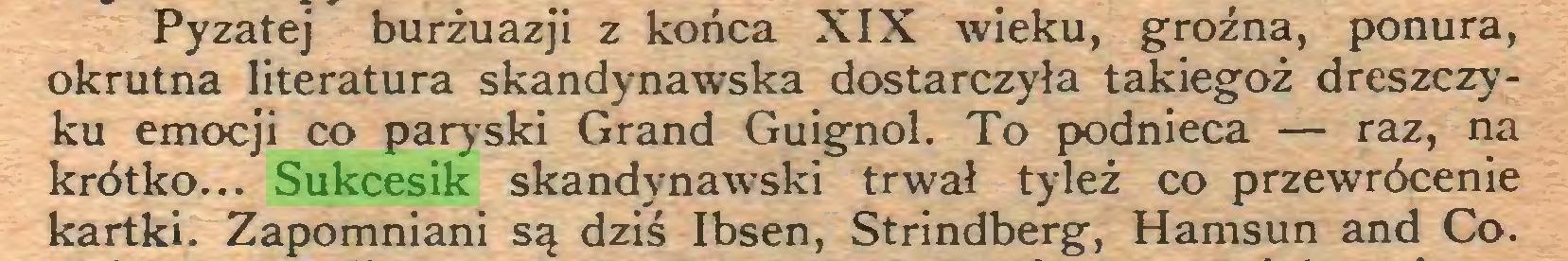 (...) Pyzatej burżuazji z końca XIX wieku, groźna, ponura, okrutna literatura skandynawska dostarczyła takiegoż dreszczyku emocji co paryski Grand Guignol. To podnieca — raz, na krótko... Sukcesik skandynawski trwał tyleż co przewrócenie kartki. Zapomniani są dziś Ibsen, Strindberg, Hamsun and Co...