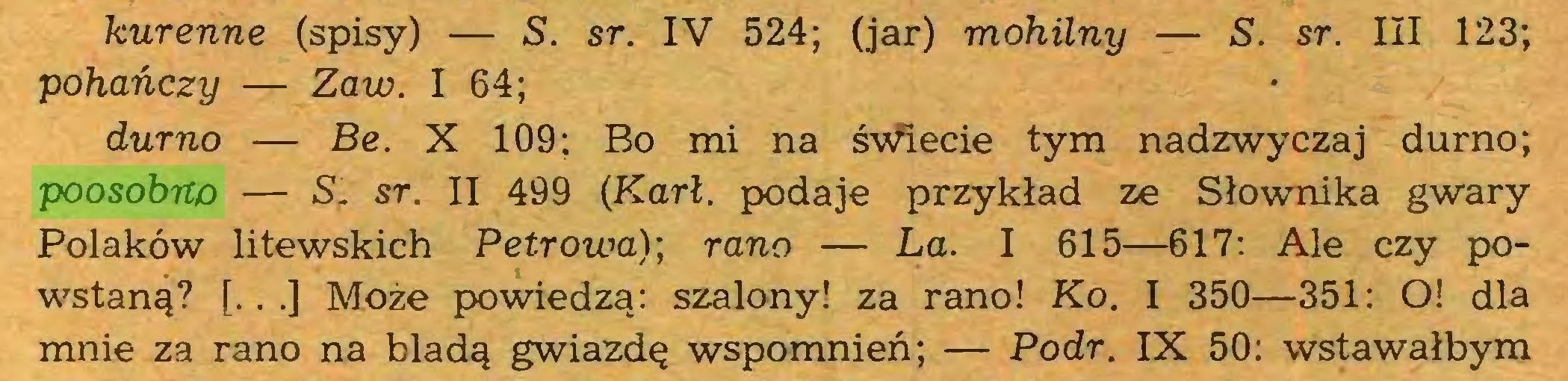 (...) kurenne (spisy) — S. sr. IV 524; (jar) mohilny — S. sr. III 123; pohańczy — Zaw. I 64; durno — Be. X 109; Bo mi na świecie tym nadzwyczaj durno; poosobno — S. sr. II 499 (Karl. podaje przykład ze Słownika gwary Polaków litewskich Petrowa); rano — La. I 615—617: Ale czy powstaną? [.. .] Może powiedzą: szalony! za rano! Ko. I 350—351: O! dla mnie za rano na bladą gwiazdę wspomnień; — Podr. IX 50: wstawałbym...
