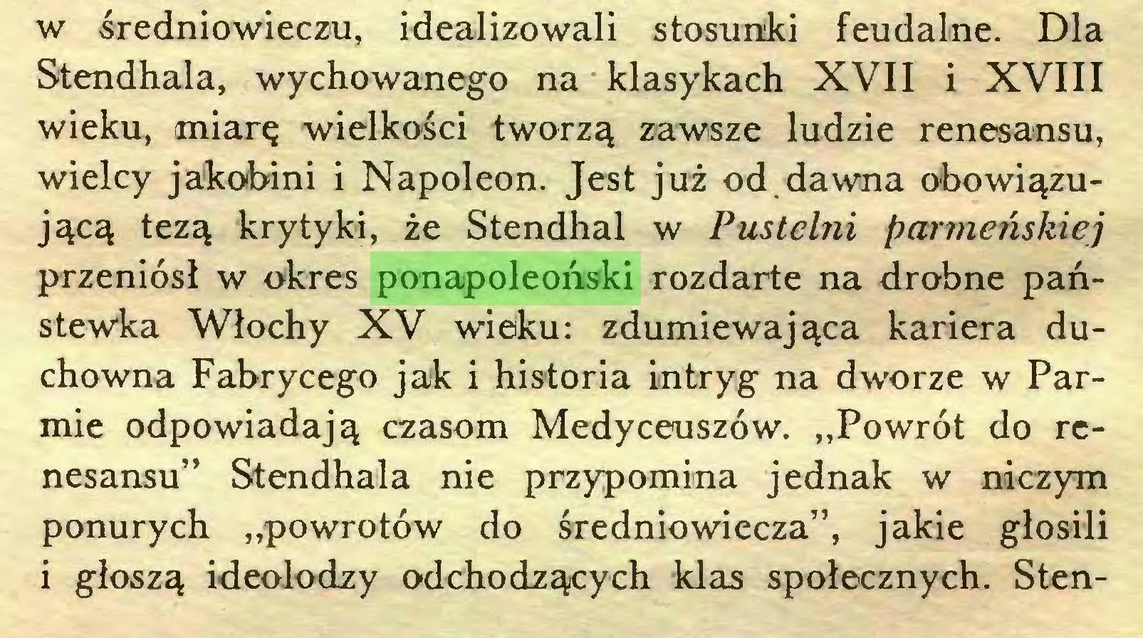 """(...) w średniowieczu, idealizowali stosunki feudalne. Dla Stendhala, wychowanego na klasykach XVII i XVIII wieku, miarę wielkości tworzą zawsze ludzie renesansu, wielcy jakobini i Napoleon. Jest już od dawna obowiązującą tezą krytyki, że Stendhal w Pustelni parmetiskiej przeniósł w okres ponapoleoński rozdarte na drobne państewka Włochy XV wieku: zdumiewająca kariera duchowna Fabrycego jak i historia intryg na dworze w Parmie odpowiadają czasom Medyceuszów. """"Powrót do renesansu"""" Stendhala nie przypomina jednak w niczym ponurych """"powrotów do średniowiecza"""", jakie głosili i głoszą ideolodzy odchodzących klas społecznych. Sten..."""